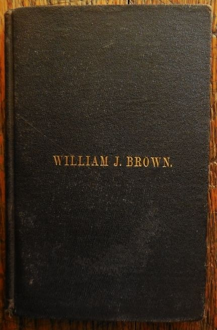 THE LIFE OF WILLIAM J. BROWN in PROVIDENCE, RI, by Wm.J.Brown - 1883 [1st Ed]