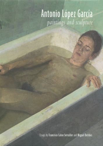 ANTONIO LOPEZ GARCIA: PAINTINGS AND SCULPTURE, by Francisco Calvo Serraller; Miguel Delibes - 2011 [1st Ed]