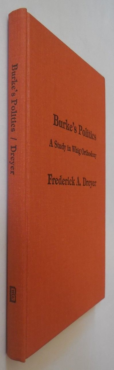 BURKE'S POLITICS: A STUDY IN WHIG ORTHODOXY, by Frederick A. Dreyer - 1979 [1st Ed]
