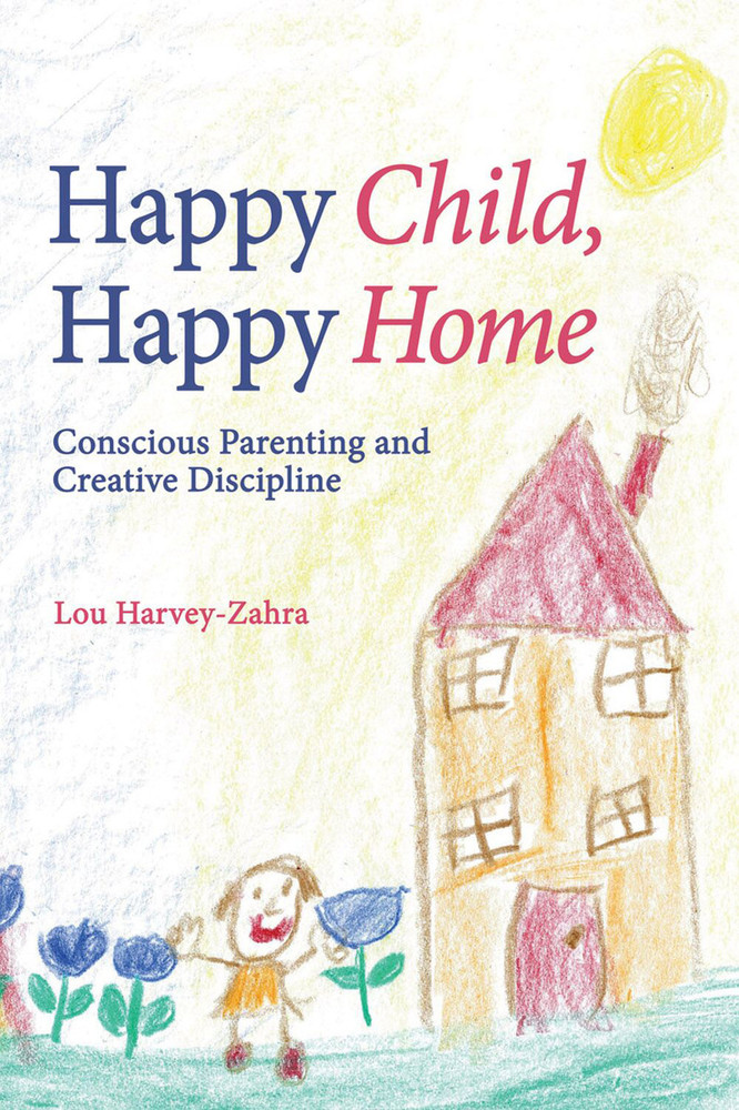 Happy Child, Happy Home: Conscious Parenting and Creative Discipline