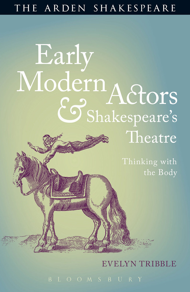 Arden Shakespeare, The: Early Modern Actors & Shakespeare's Theatre: Thinking with the Body