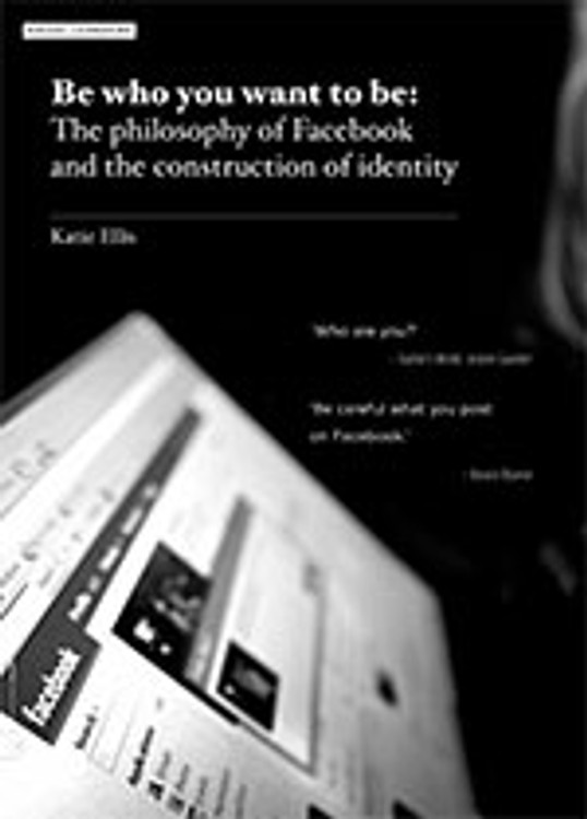 Be Who You Want to Be: The Philosophy of Facebook and the Construction of Identity