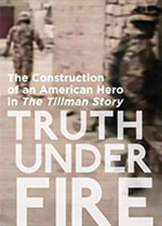 Truth Under Fire: The Construction of an American Hero in <i>The Tillman Story</i>