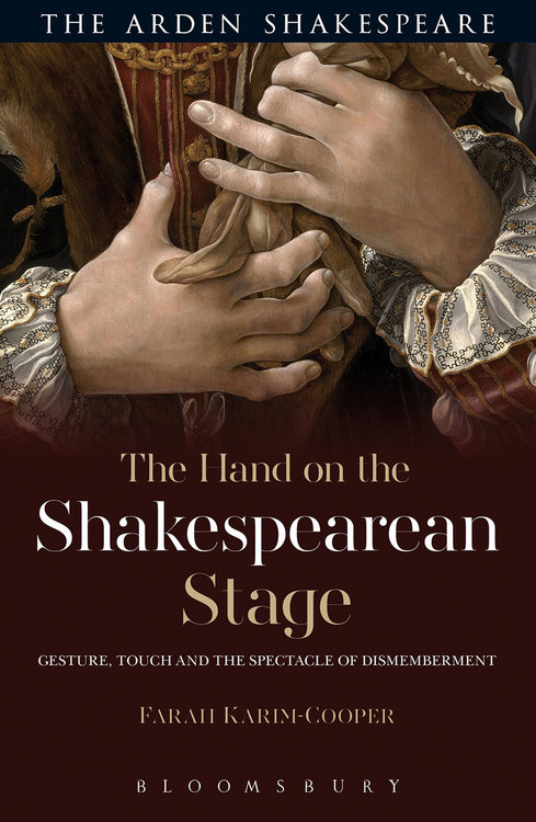 Arden Shakespeare, The: Hand on the Shakespearean Stage: Gesture, Touch and the Spectacle of Dismemberment, The