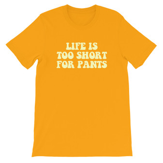Yellow Wearing Life Is Too Short For Pants Unisex T-Shirt