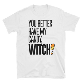 White Halloween You Better Have My Candy WITCH Unisex T-Shirt
