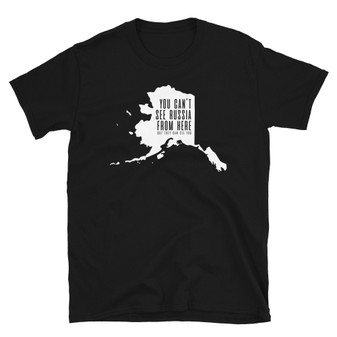 Black Alaska - You Can't See Russia From Here (But They Can See You) - Sarah Palin Politics Joke Unisex T-Shirt