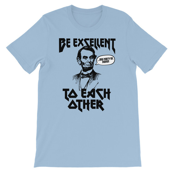 Dusty Heather Blue Bill And Ted Be Excellent To Each Other Abe Lincoln Excellent Adventure Bogus Journey Face The Music Unisex T-Shirt