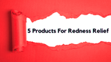 5 Products For Redness Relief