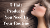 5 Hair Products You Need In Your Routine