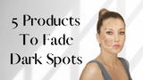 5 Products To Fade Dark Spots