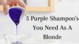 5 Purple Shampoo's You Need As A Blonde