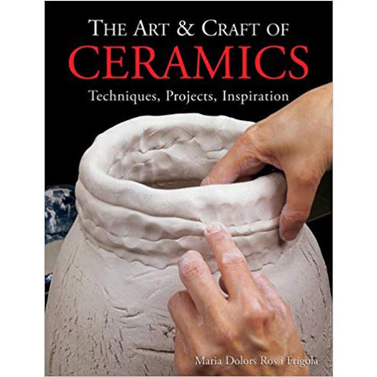 The Art & Craft of Ceramics: Techniques, Projects, Inspiration by Maria Dolors Ros i Frigola