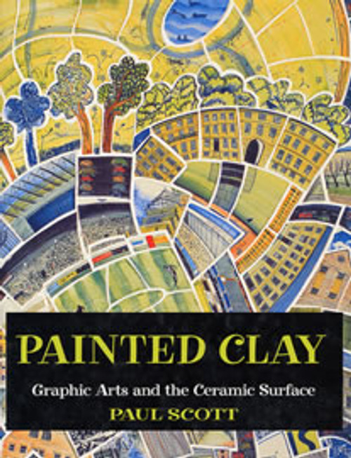 Painted Clay: Graphic Arts and the Ceramic Surface by Paul Scott