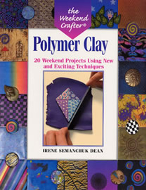 Polymer Clay: 20 Weekend Projects Using New & Exciting Techniques by Irene Semanchuk Dean