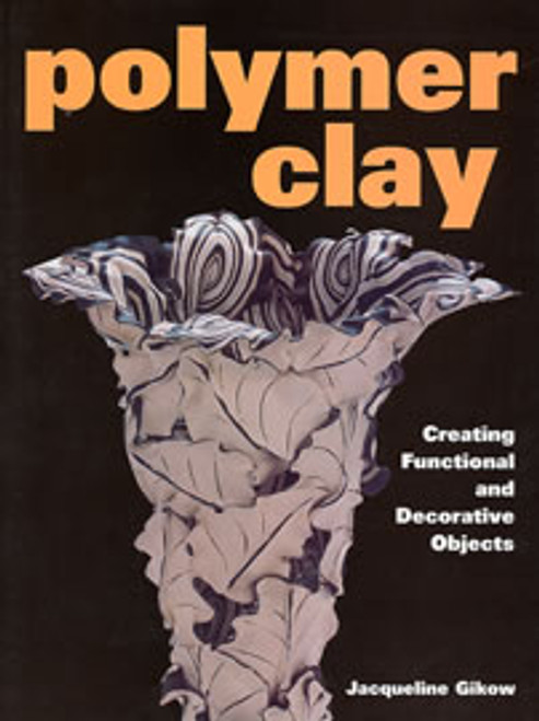 Polymer Clay: Creating Functional and Decorative Objects by Jacqueline Gikow