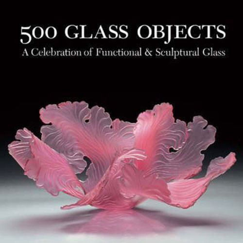 500 Glass Objects: A Celebration of Functional & Sculptural Glass