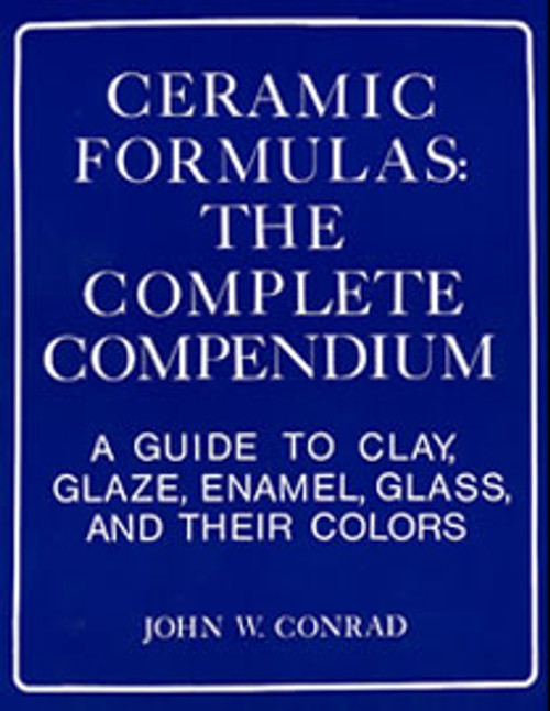 Ceramic Formulas: The Complete Compendium : A Guide to Clay, Glaze, Enamel, Glass, and Their Colors by John Conrad
