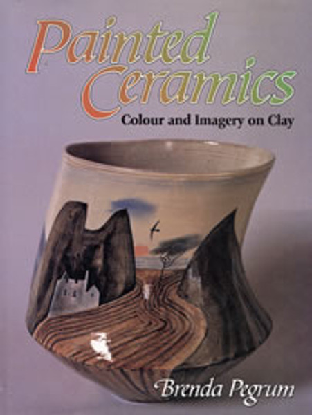 Painted Ceramics: Colour and Imagery on Clay by Brenda Pegrum