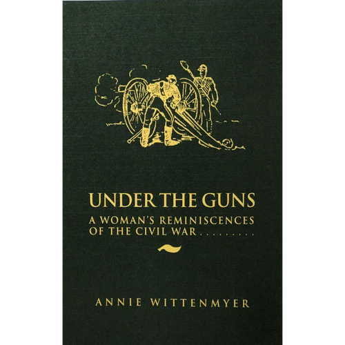 Under the Guns - A Woman's Reminiscences of the Civil War
