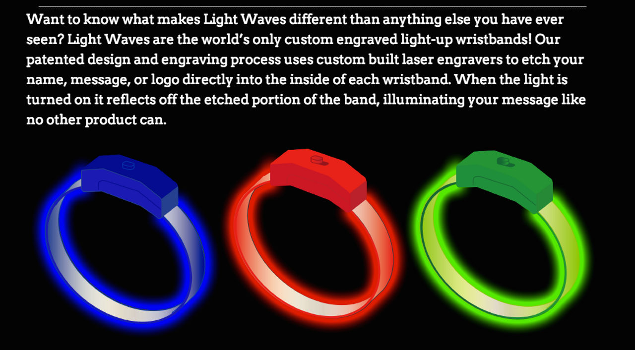 LED, Light up, Wristband, Light Wave, Bracelet, Bands, Glow, Branding, Bulk, Nightclub, Event, wedding INNOVATIVE. PATENTED. EXCITING. POWERFUL. REUSABLE. NEW. COST EFFECTIVE.BRIGHT.  ENGRAVABLE. LIGHT-UP. LED. OPTICAL. WEDDING. EVENT. NIGHTCLUB. ADVANCED. DESIRABLE. EXCLUSIVE. CUSTOMIZABLE. STYLE.