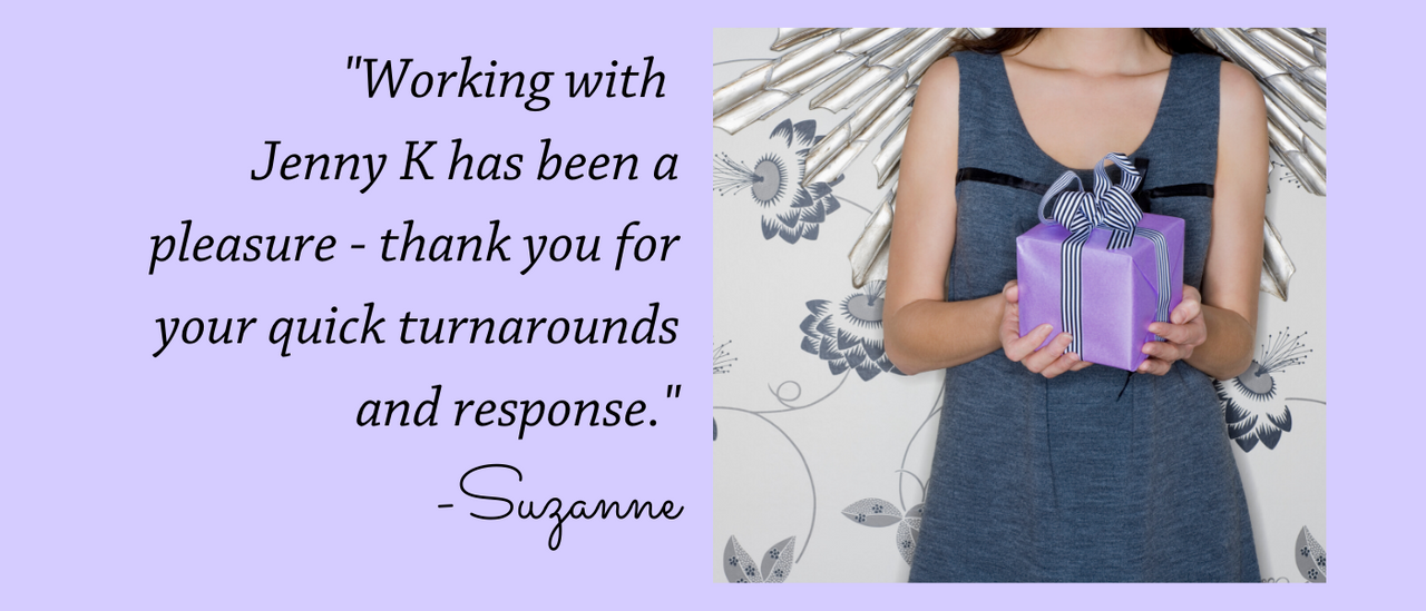 """ Working with Jenny K has been a pleasure - thank you for your quick turnarounds and response."" - Suzanne"