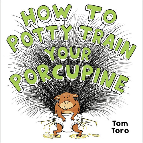 How to Potty Train Your Porcupine by Tom Toro