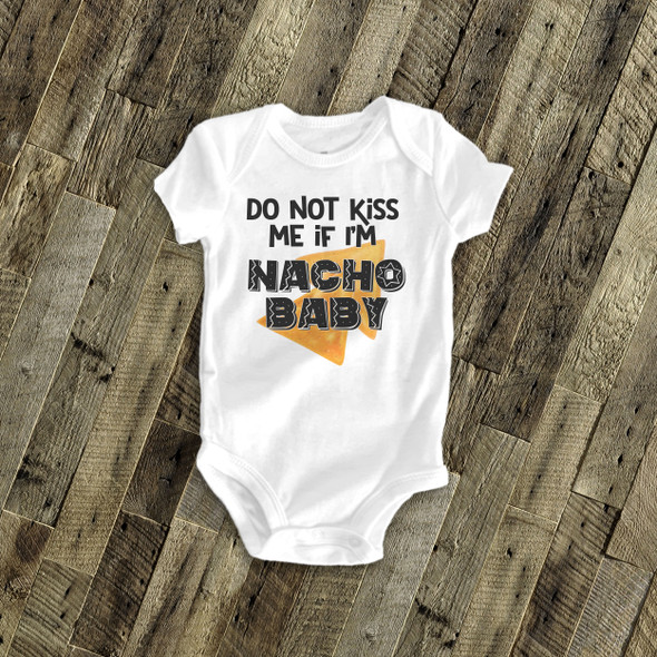 Funny do not kiss me if I'm nacho baby bodysuit or tshirt