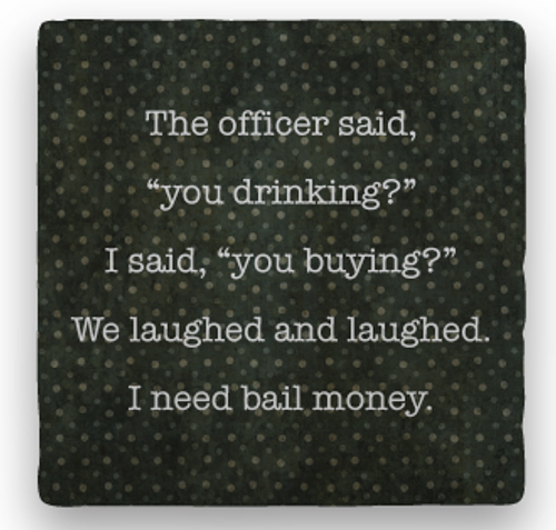 "BAIL MONEY COASTER, ""The officer said..."""