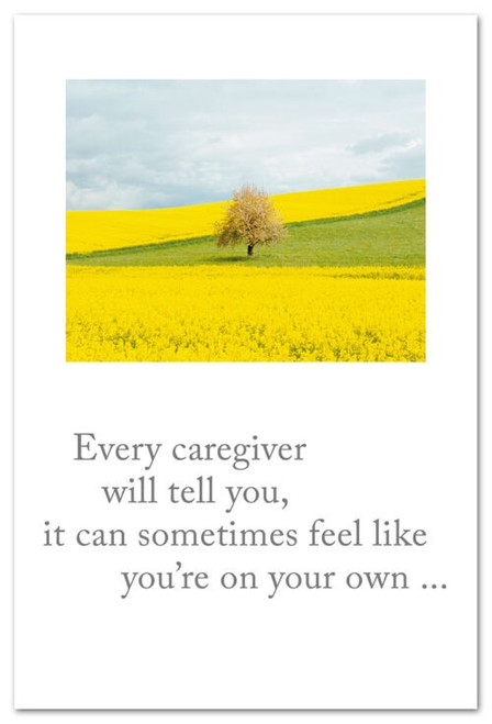 Every caregiver will tell you, it can sometimes feel like you're on your own...