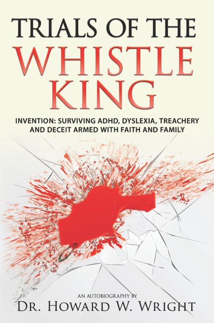 Trials of the Whistle King   Invention: Surviving ADHD, Dyslexia, Treachery and Deceit  Armed with Faith and Family