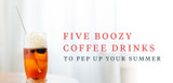 Five Boozy Coffee Drinks to Pep Up Your Summer