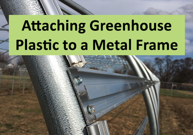 4 Ways to Attach Greenhouse Plastic to a Metal Frame - Do it Right the First time