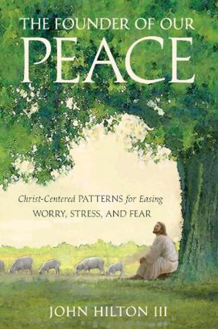 The Founder of Our Peace: Christ-Centered Patterns for Easing worry, Stress, and Fear (Hardcover) *