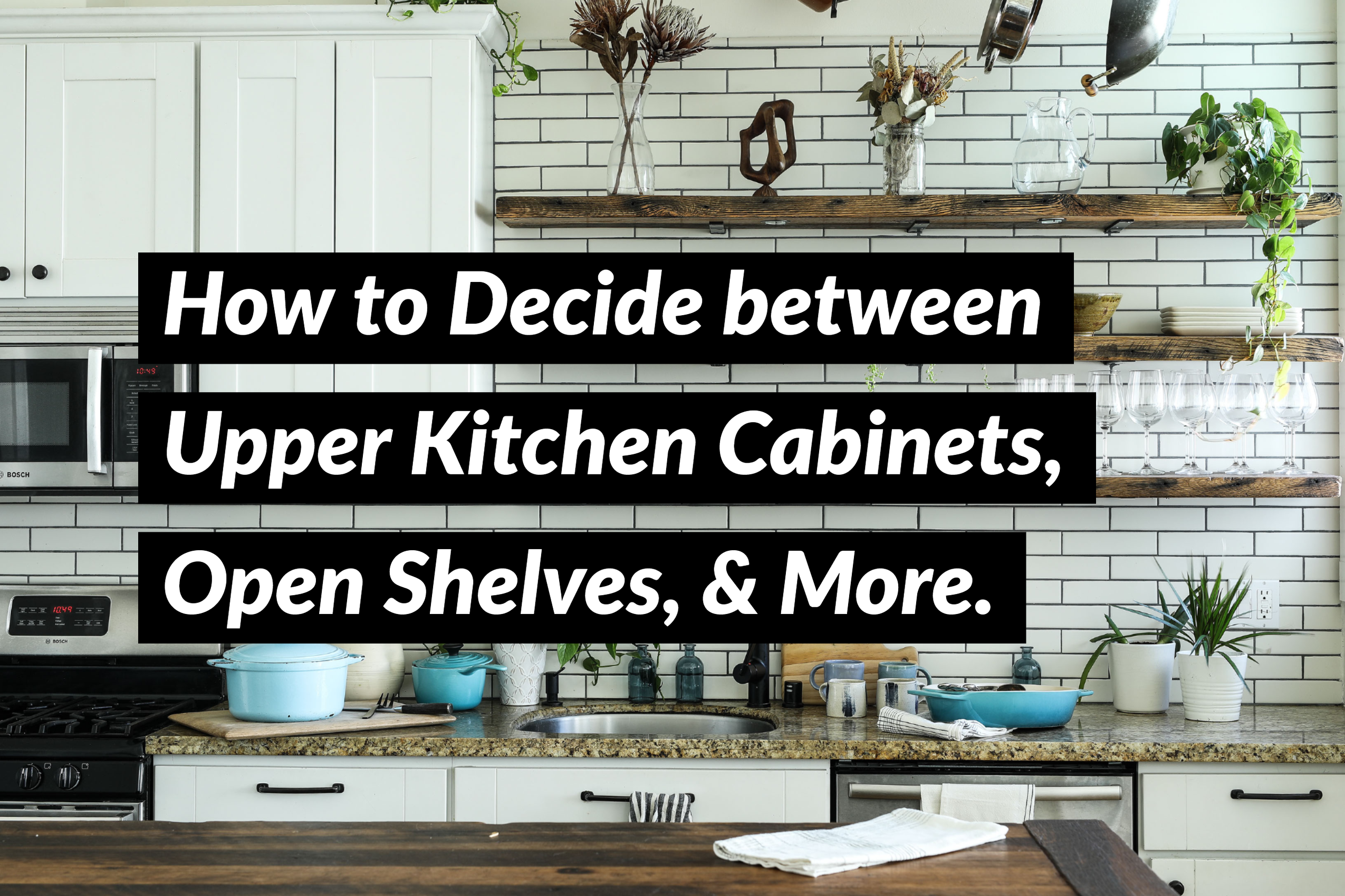 How to Decide between DIY Upper Kitchen Cabinets, Open Shelves, and More.