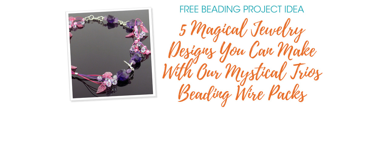 5 Magical Jewelry Designs You Can Make With Our Mystical Trios Beading Wire Packs