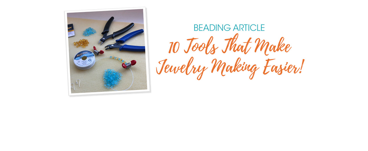 10 Tools That Make Jewelry Making Easier!