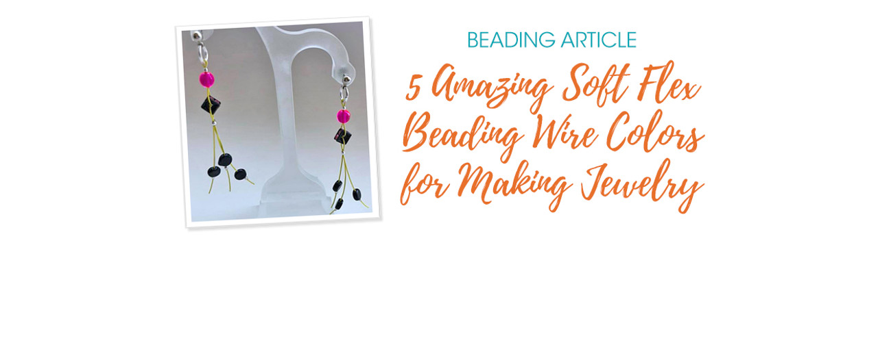 5 Amazing Soft Flex Beading Wire Colors for Making Jewelry
