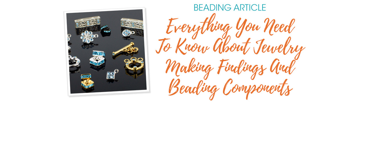 Everything You Need To Know About Jewelry Making Findings And Beading Components