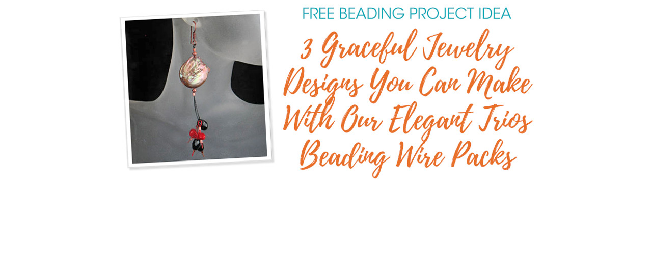 3 Graceful Jewelry Designs You Can Make With Our Elegant Trios Beading Wire Packs