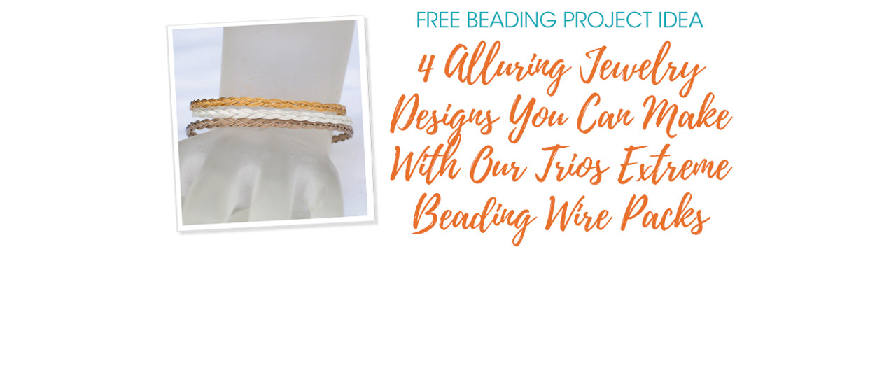4 Alluring Jewelry Designs You Can Make With Our Trios Extreme Beading Wire Packs