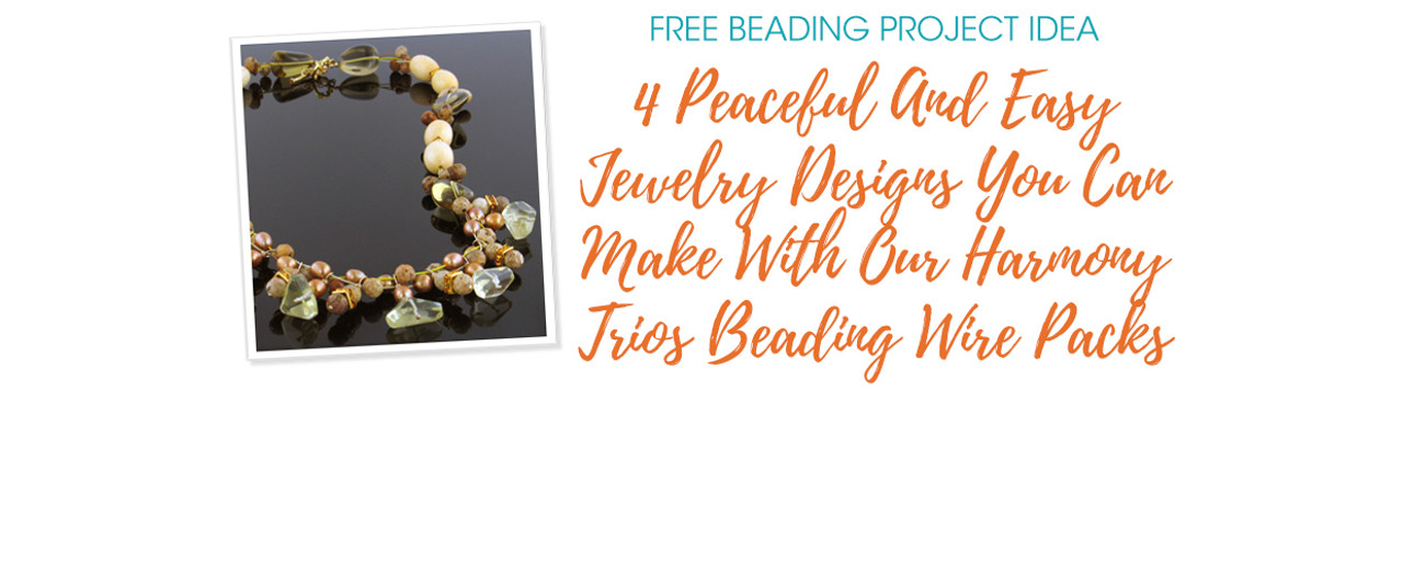 4 Peaceful And Easy Jewelry Designs You Can Make With Our Harmony Trios Beading Wire Packs