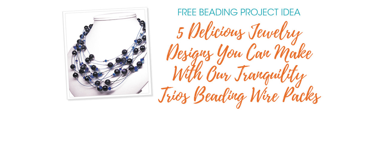 5 Delicious Jewelry Designs You Can Make With Our Tranquility Trios Beading Wire Packs