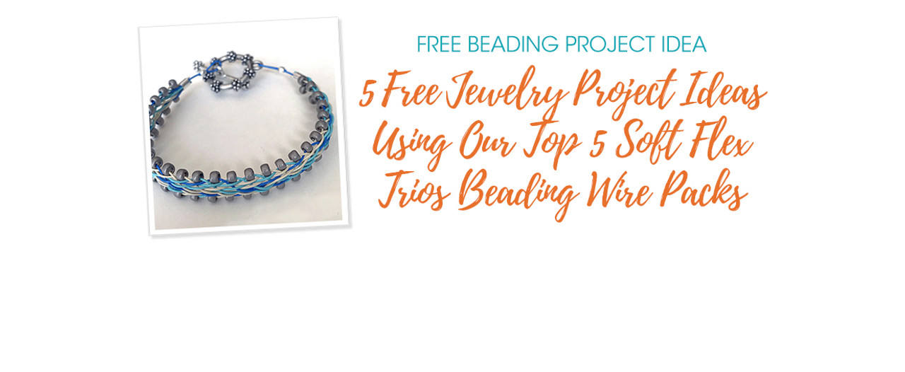 5 Free Jewelry Project Ideas Using Our Top 5 Soft Flex Trios Beading Wire Packs