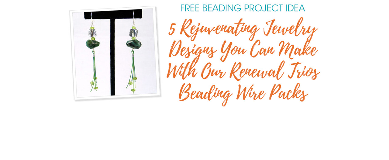 5 Rejuvenating Jewelry Designs You Can Make With Our Renewal Trios Beading Wire Packs