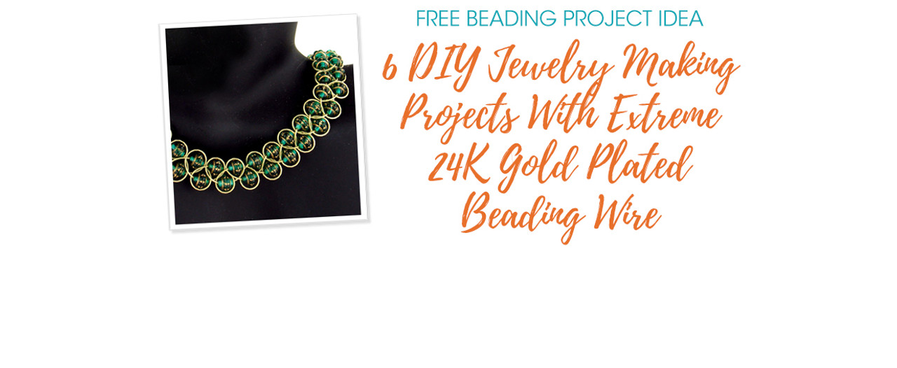 6 DIY Jewelry Making Projects With Extreme 24K Gold Plated Beading Wire