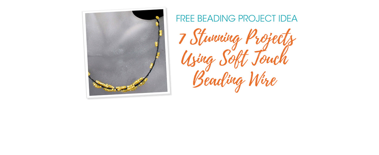 7 Stunning Projects Using Soft Touch Beading Wire