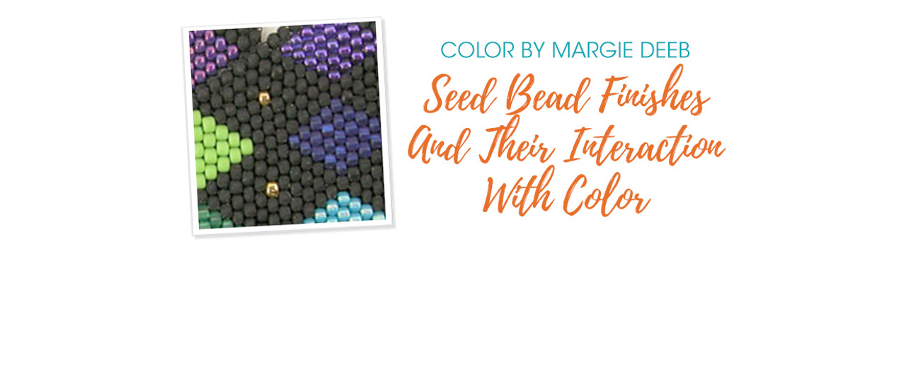 Jewelry Design: Seed Bead Finishes And Their Interaction With Color with Margie Deeb