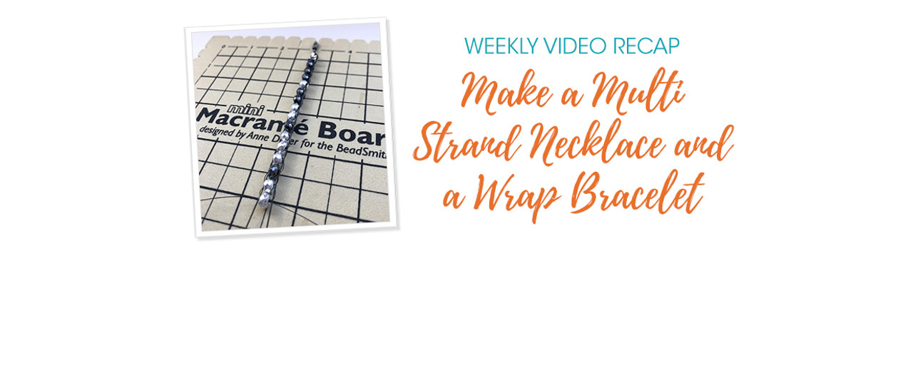 Weekly Video Recap: Make a Multi Strand Necklace and a Wrap Bracelet