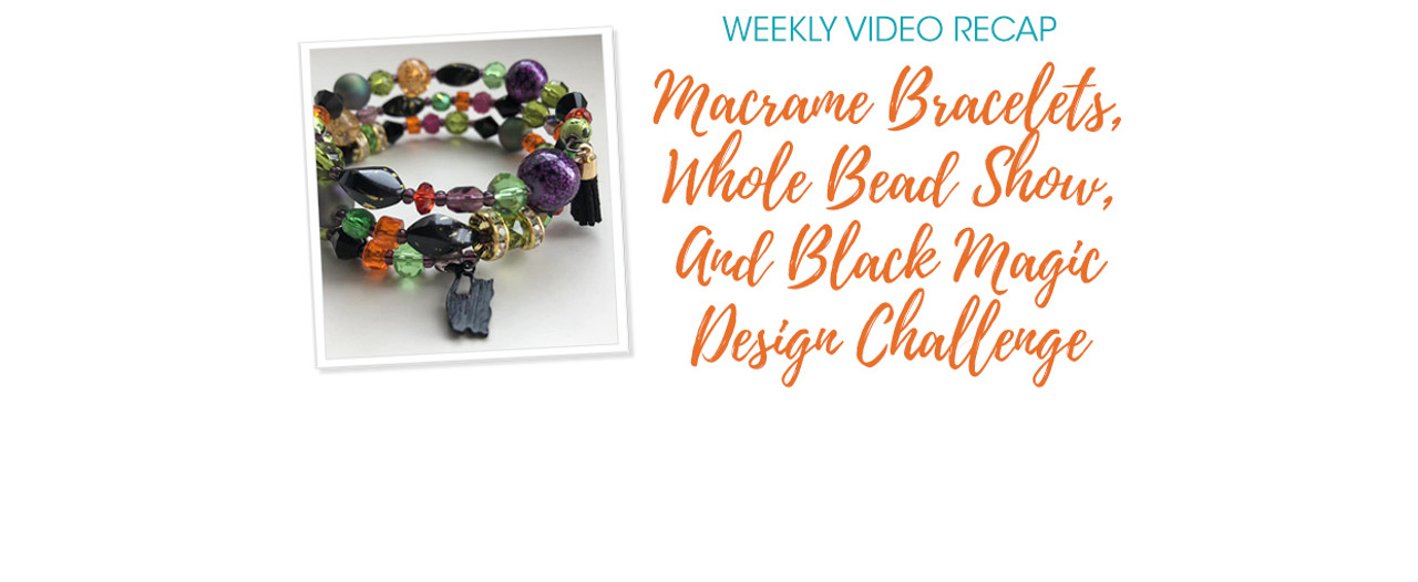 Weekly Video Recap: Macrame Bracelets, Whole Bead Show, And Black Magic Design Challenge